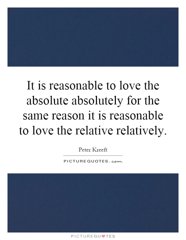 It is reasonable to love the absolute absolutely for the same reason it is reasonable to love the relative relatively Picture Quote #1