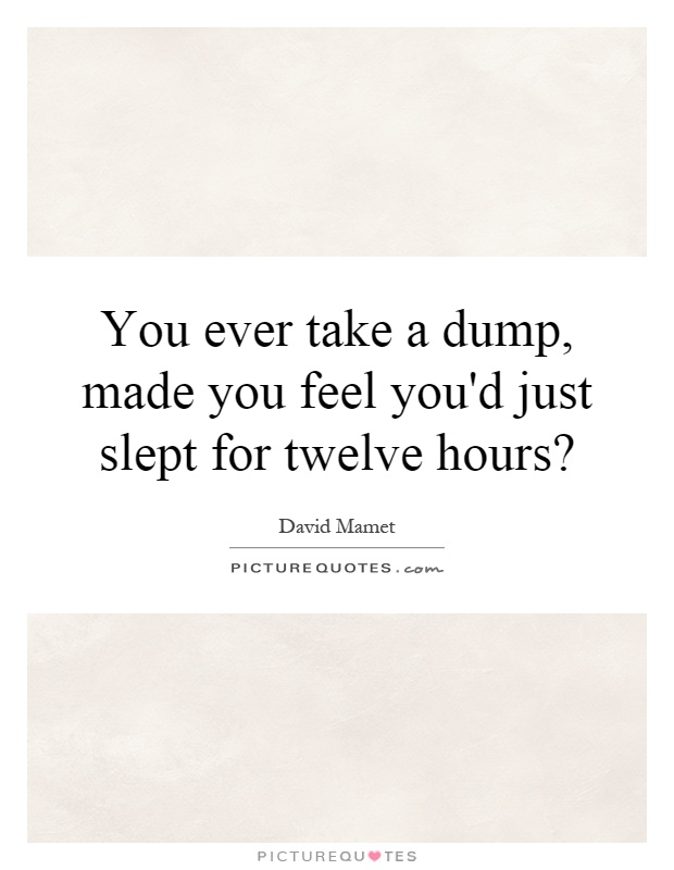 You ever take a dump, made you feel you'd just slept for twelve hours? Picture Quote #1