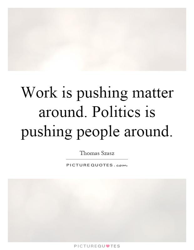 Work Is Pushing Matter Around Politics Is Pushing People Around