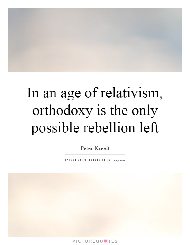In an age of relativism, orthodoxy is the only possible rebellion left Picture Quote #1