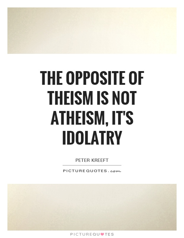 The opposite of theism is not atheism, it's idolatry Picture Quote #1