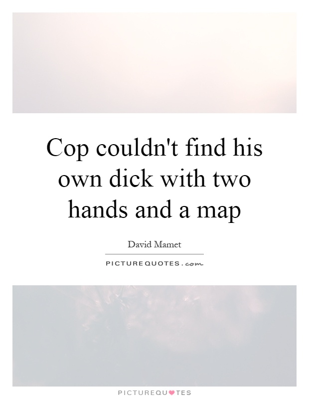 Cop couldn't find his own dick with two hands and a map Picture Quote #1