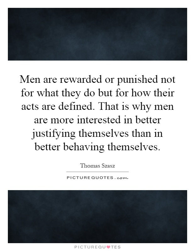 Men are rewarded or punished not for what they do but for how their acts are defined. That is why men are more interested in better justifying themselves than in better behaving themselves Picture Quote #1