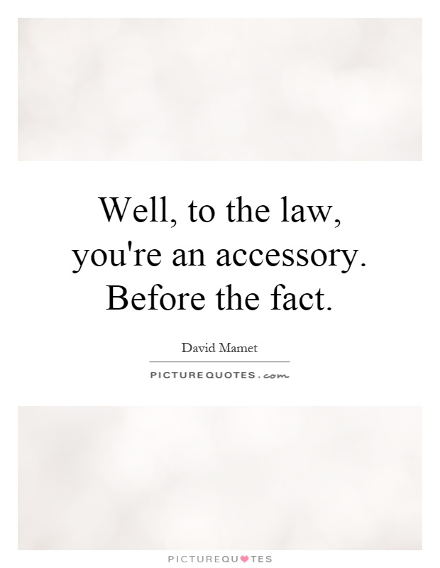 Well, to the law, you're an accessory. Before the fact Picture Quote #1