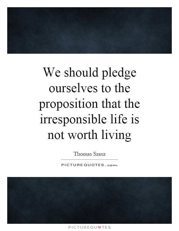 We should pledge ourselves to the proposition that the irresponsible life is not worth living Picture Quote #1