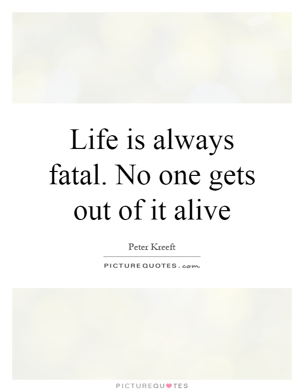 Life is always fatal. No one gets out of it alive Picture Quote #1