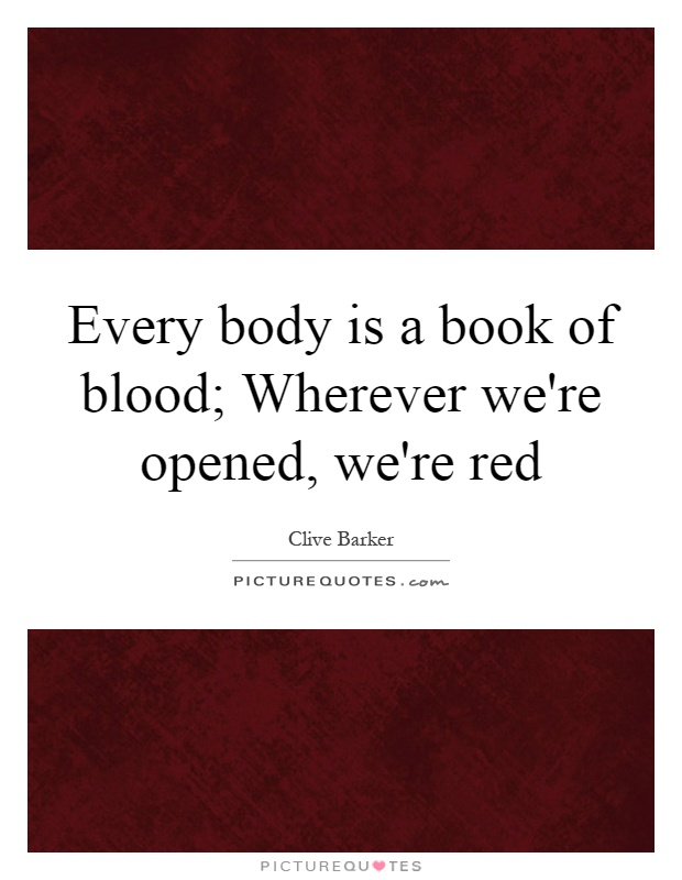Every body is a book of blood; Wherever we're opened, we're red Picture Quote #1