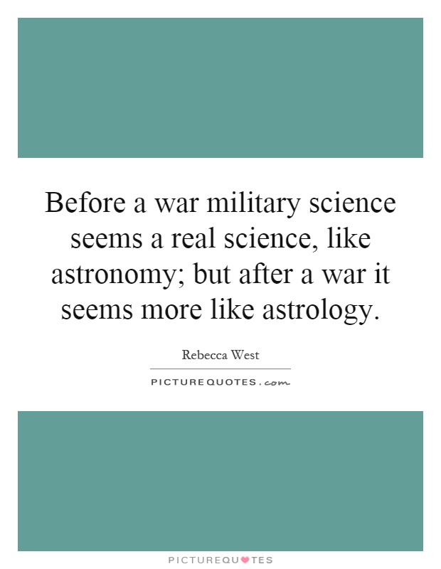 Before a war military science seems a real science, like astronomy; but after a war it seems more like astrology Picture Quote #1