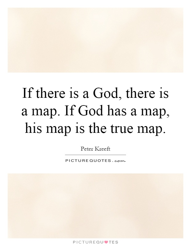 If there is a God, there is a map. If God has a map, his map is the true map Picture Quote #1