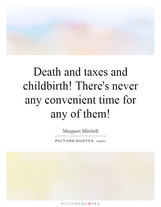 Death and taxes and childbirth! There's never any convenient time for any of them! Picture Quote #1