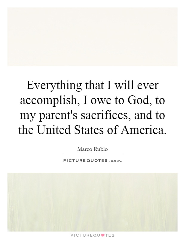 Everything that I will ever accomplish, I owe to God, to my parent's sacrifices, and to the United States of America Picture Quote #1
