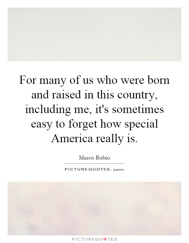 For many of us who were born and raised in this country, including me, it's sometimes easy to forget how special America really is Picture Quote #1