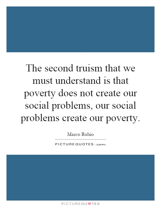 The second truism that we must understand is that poverty does not create our social problems, our social problems create our poverty Picture Quote #1