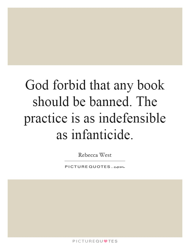 God forbid that any book should be banned. The practice is as indefensible as infanticide Picture Quote #1