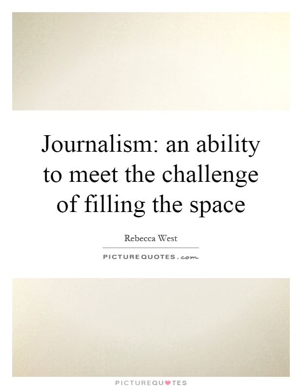 Journalism: an ability to meet the challenge of filling the space Picture Quote #1