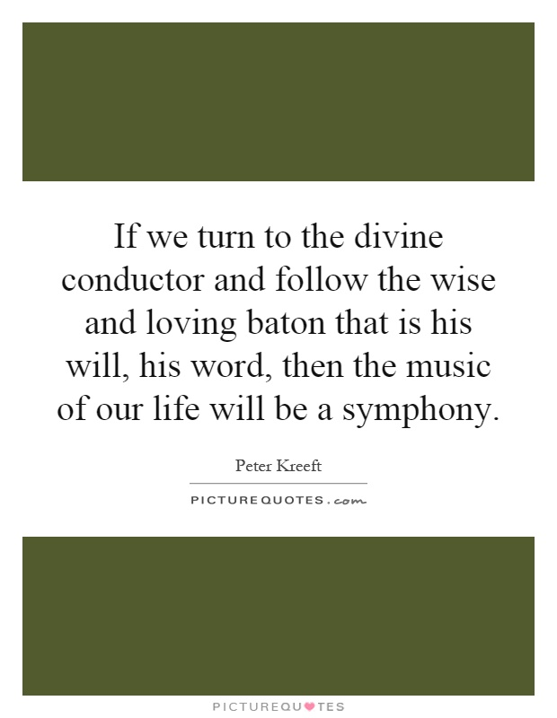 If we turn to the divine conductor and follow the wise and loving baton that is his will, his word, then the music of our life will be a symphony Picture Quote #1