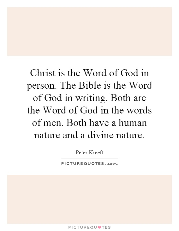 Christ is the Word of God in person. The Bible is the Word of God in writing. Both are the Word of God in the words of men. Both have a human nature and a divine nature Picture Quote #1