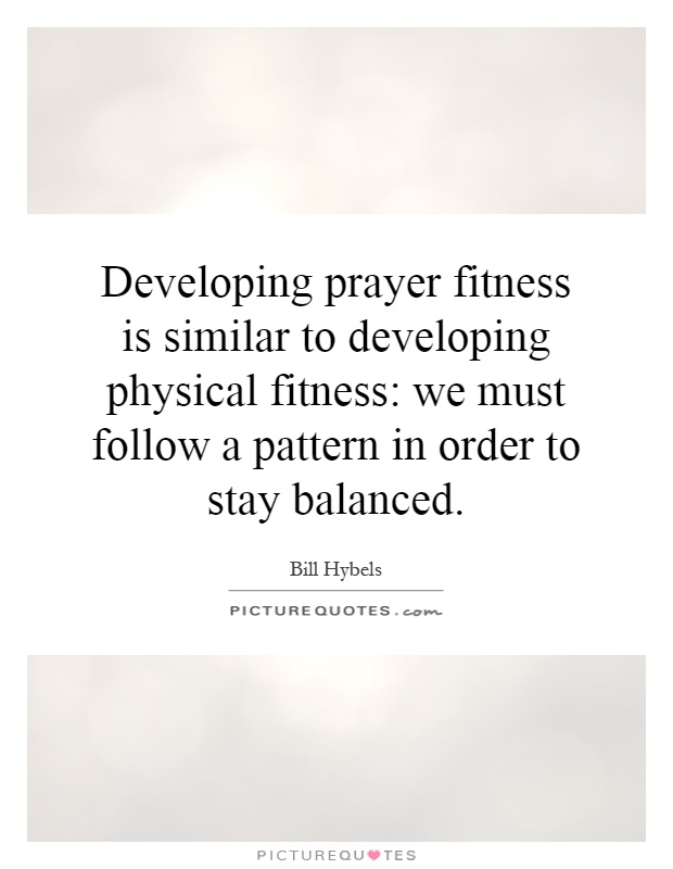 Developing prayer fitness is similar to developing physical fitness: we must follow a pattern in order to stay balanced Picture Quote #1