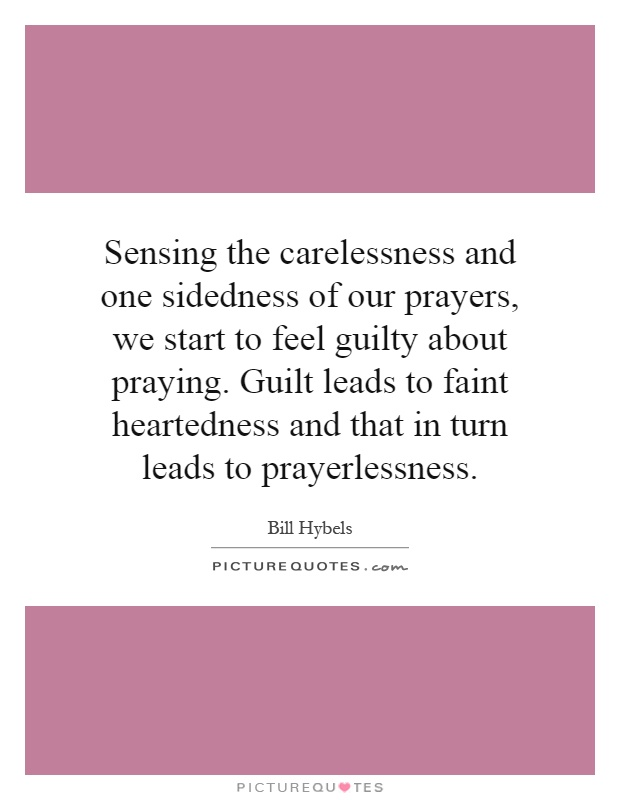 Sensing the carelessness and one sidedness of our prayers, we start to feel guilty about praying. Guilt leads to faint heartedness and that in turn leads to prayerlessness Picture Quote #1