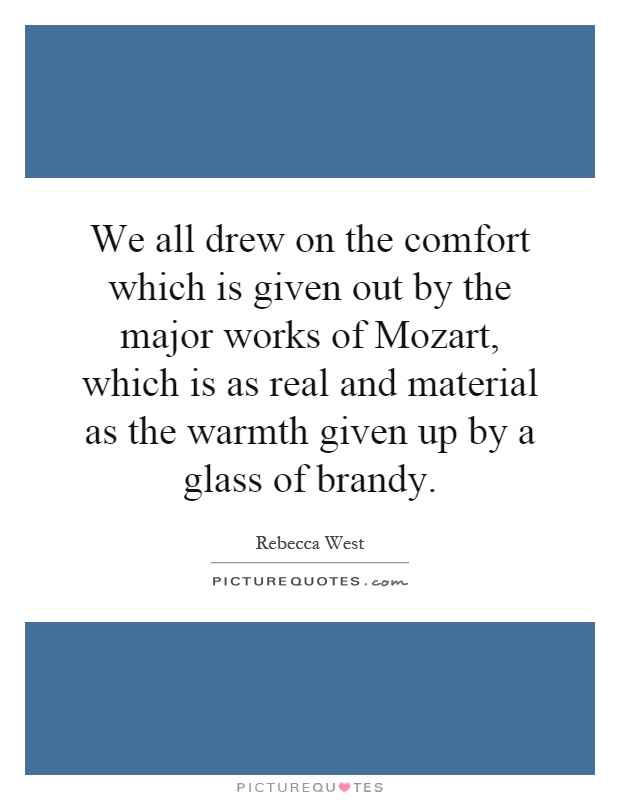 We all drew on the comfort which is given out by the major works of Mozart, which is as real and material as the warmth given up by a glass of brandy Picture Quote #1