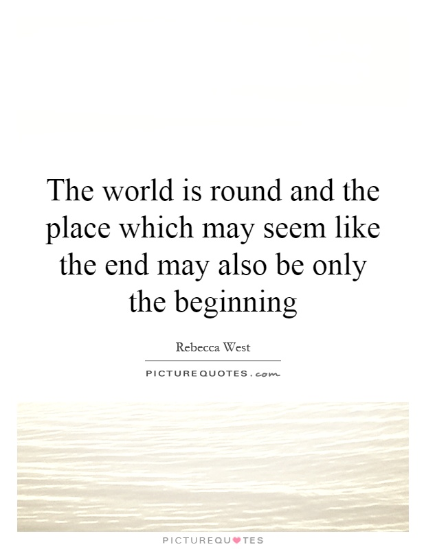 The world is round and the place which may seem like the end may also be only the beginning Picture Quote #1