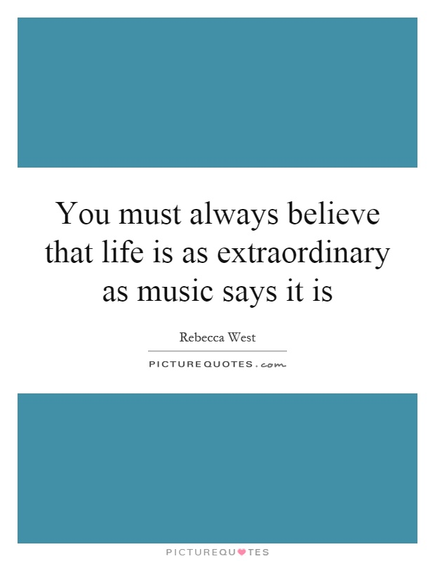 You must always believe that life is as extraordinary as music says it is Picture Quote #1