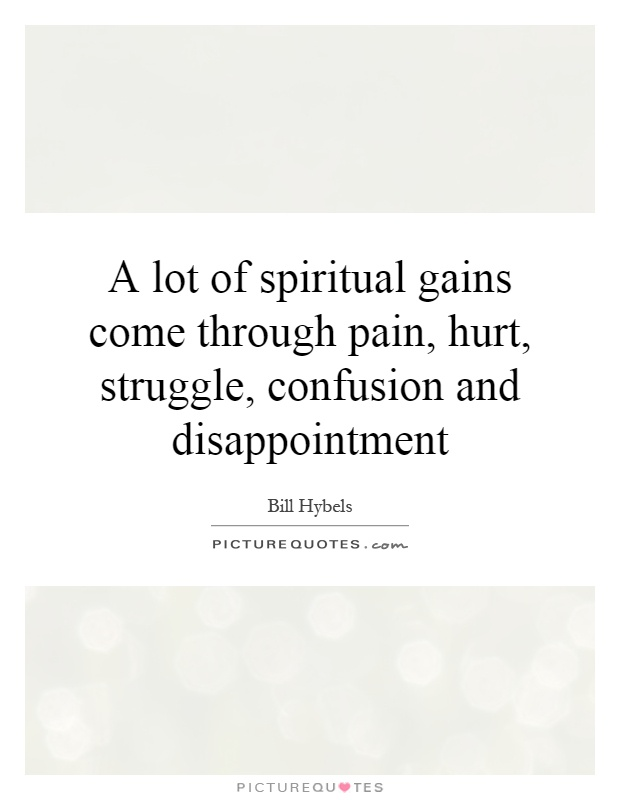 A lot of spiritual gains come through pain, hurt, struggle, confusion and disappointment Picture Quote #1