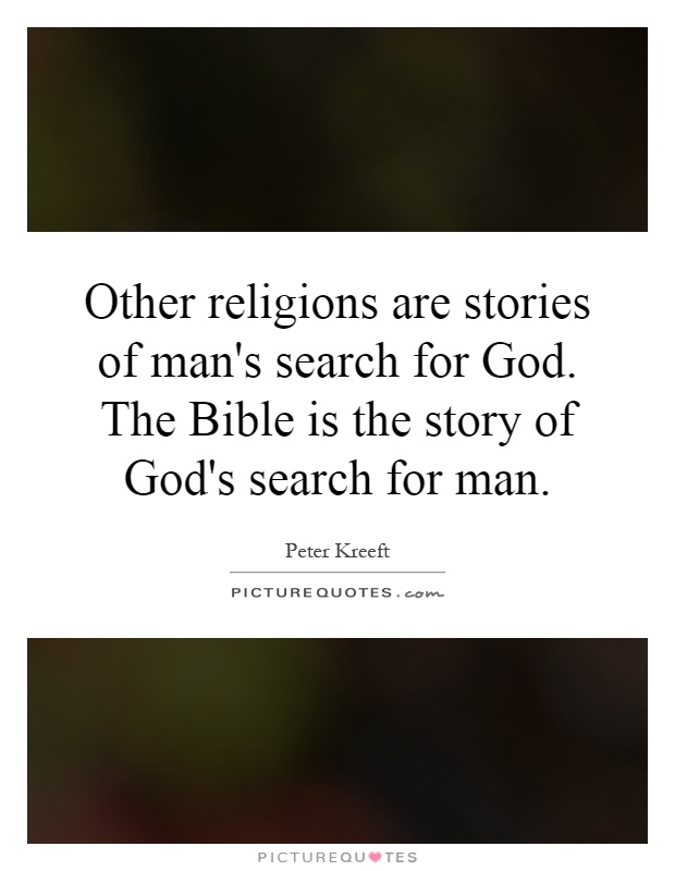 Other religions are stories of man's search for God. The Bible is the story of God's search for man Picture Quote #1