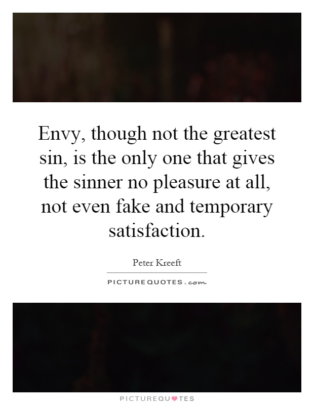 Envy, though not the greatest sin, is the only one that gives the sinner no pleasure at all, not even fake and temporary satisfaction Picture Quote #1
