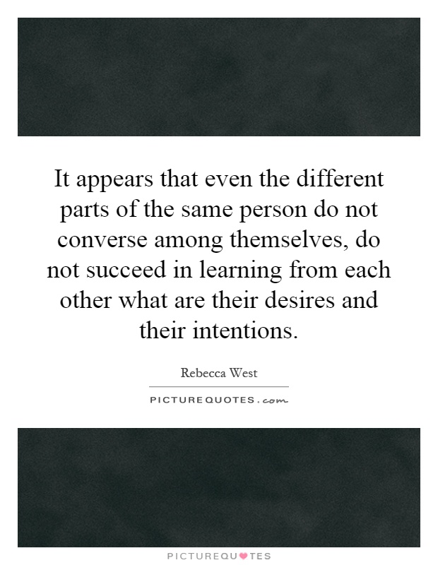 It appears that even the different parts of the same person do not converse among themselves, do not succeed in learning from each other what are their desires and their intentions Picture Quote #1