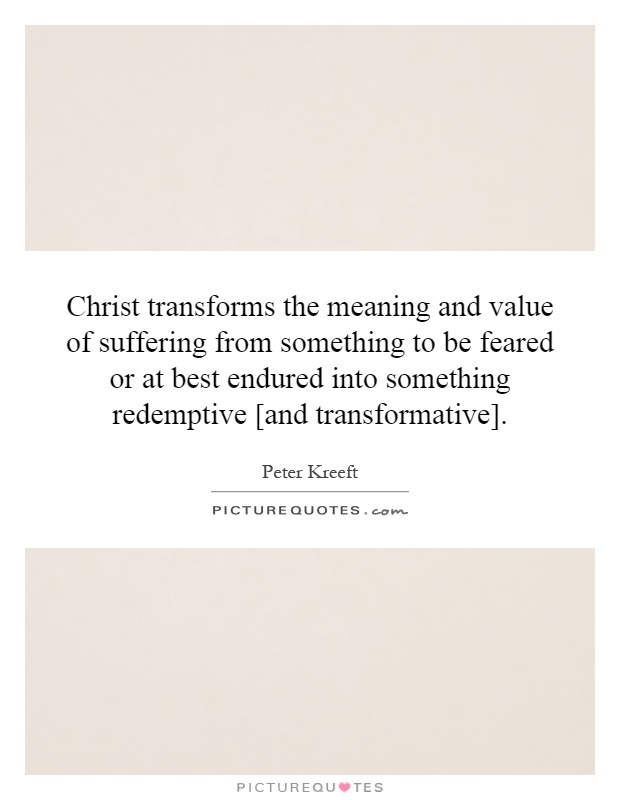 Christ transforms the meaning and value of suffering from something to be feared or at best endured into something redemptive [and transformative] Picture Quote #1