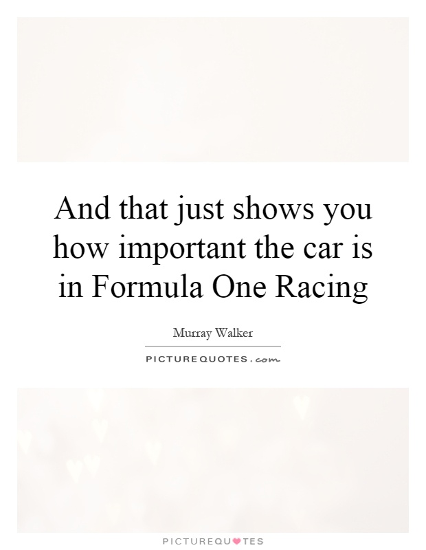 And that just shows you how important the car is in Formula One Racing Picture Quote #1