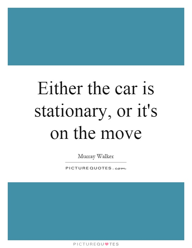 Either the car is stationary, or it's on the move Picture Quote #1