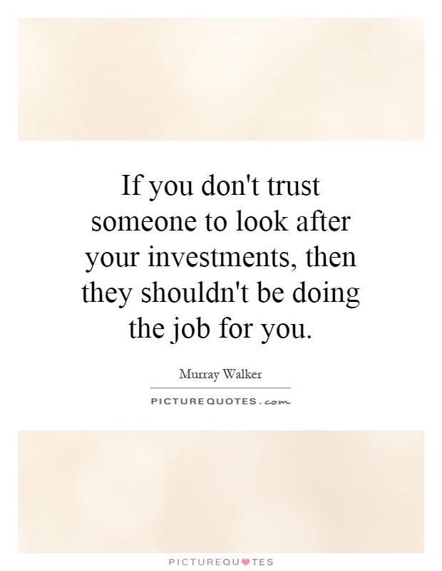 If you don't trust someone to look after your investments, then they shouldn't be doing the job for you Picture Quote #1