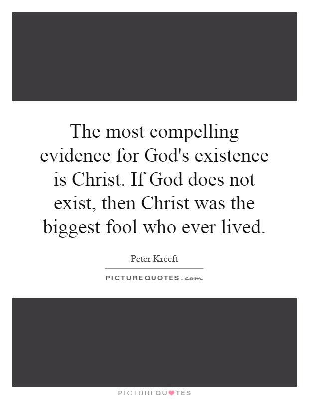 The most compelling evidence for God's existence is Christ. If God does not exist, then Christ was the biggest fool who ever lived Picture Quote #1
