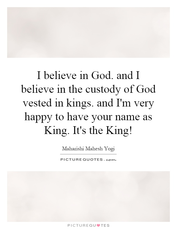 I believe in God. and I believe in the custody of God vested in kings. and I'm very happy to have your name as King. It's the King! Picture Quote #1