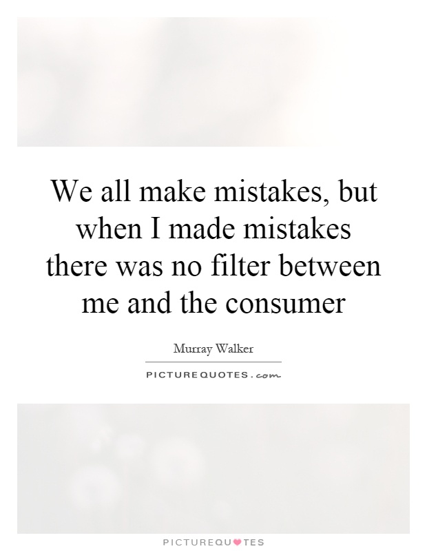 We all make mistakes, but when I made mistakes there was no filter between me and the consumer Picture Quote #1