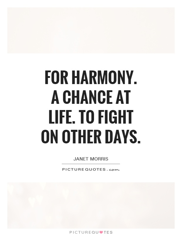 For Harmony. A chance at life. To fight on other days Picture Quote #1