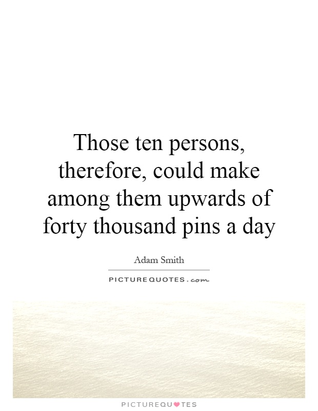 Those ten persons, therefore, could make among them upwards of forty thousand pins a day Picture Quote #1