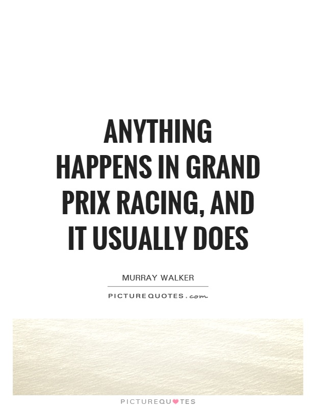Anything happens in Grand Prix racing, and it usually does Picture Quote #1