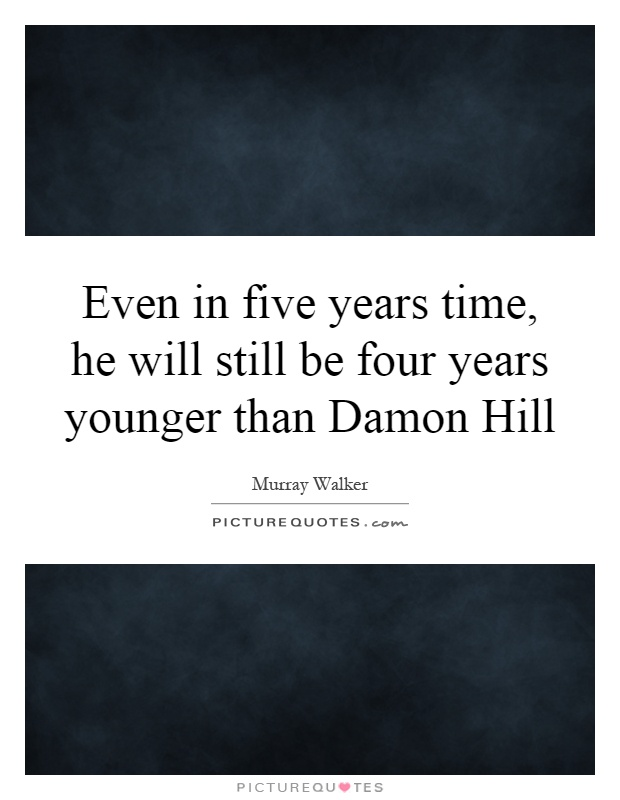 Even in five years time, he will still be four years younger than Damon Hill Picture Quote #1