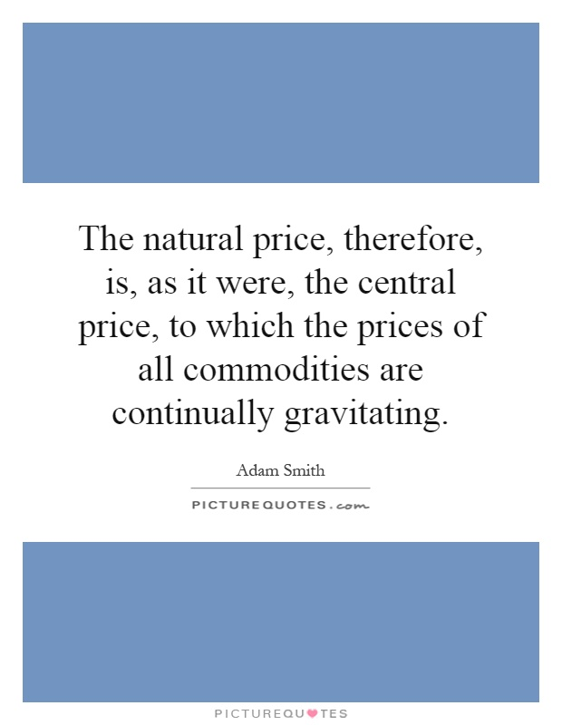 The natural price, therefore, is, as it were, the central price, to which the prices of all commodities are continually gravitating Picture Quote #1