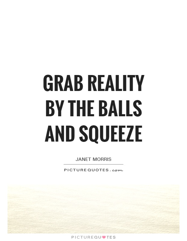 Grab reality by the balls and squeeze Picture Quote #1