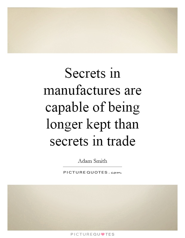 Secrets in manufactures are capable of being longer kept than secrets in trade Picture Quote #1