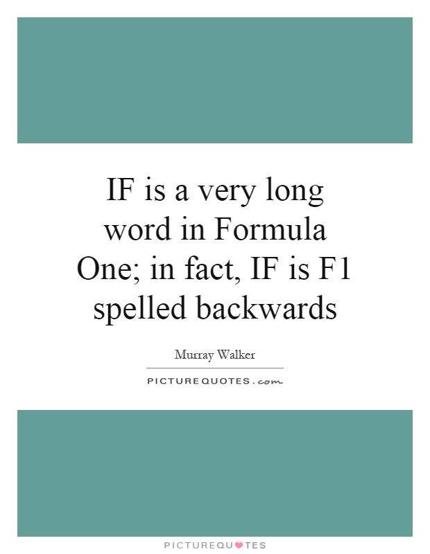 IF is a very long word in Formula One; in fact, IF is F1 spelled backwards Picture Quote #1