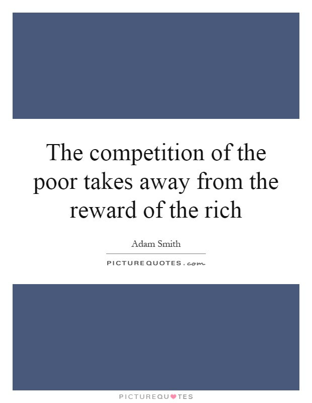 The competition of the poor takes away from the reward of the rich Picture Quote #1