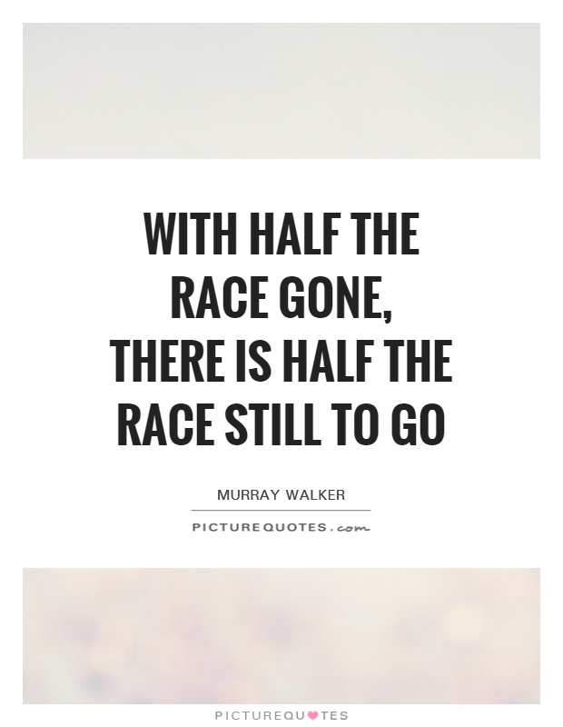 With half the race gone, there is half the race still to go Picture Quote #1
