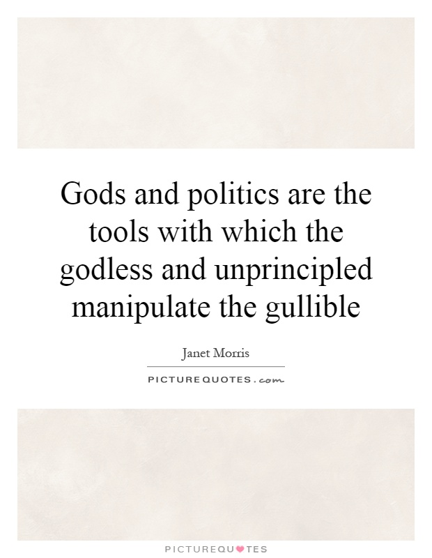 Gods and politics are the tools with which the godless and unprincipled manipulate the gullible Picture Quote #1