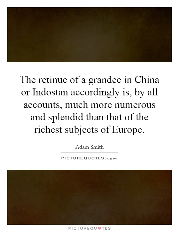 The retinue of a grandee in China or Indostan accordingly is, by all accounts, much more numerous and splendid than that of the richest subjects of Europe Picture Quote #1