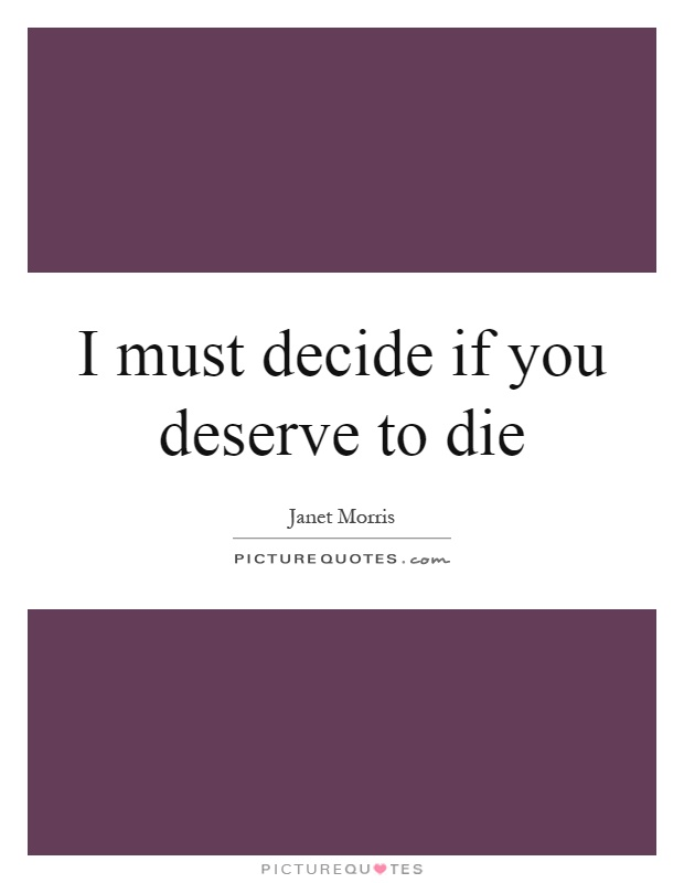 I must decide if you deserve to die Picture Quote #1